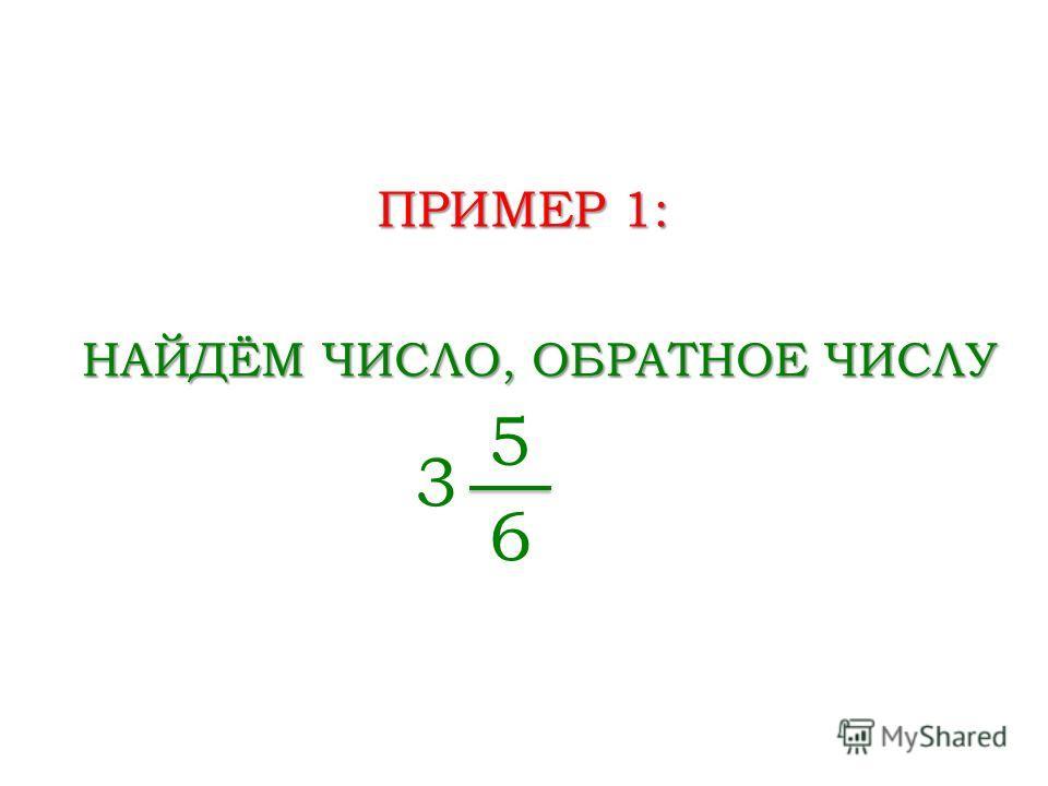 ПРИМЕР 1: НАЙДЁМ ЧИСЛО, ОБРАТНОЕ ЧИСЛУ 3 5 6