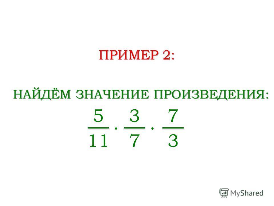ПРИМЕР 2: НАЙДЁМ ЗНАЧЕНИЕ ПРОИЗВЕДЕНИЯ: 5 11 3 7 7 3