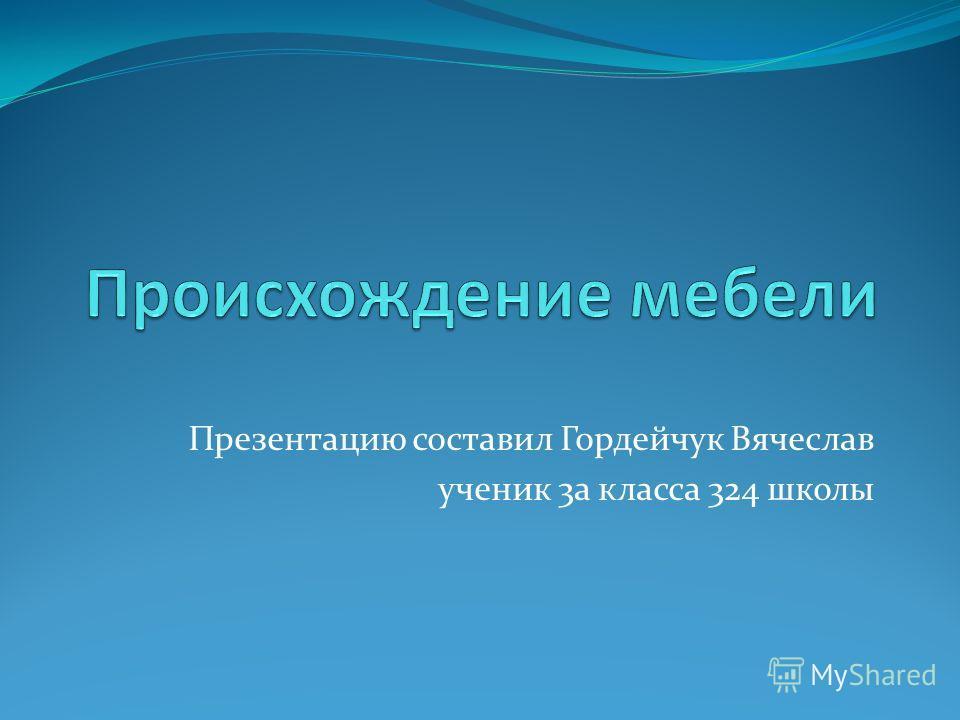Презентацию составил Гордейчук Вячеслав ученик 3а класса 324 школы