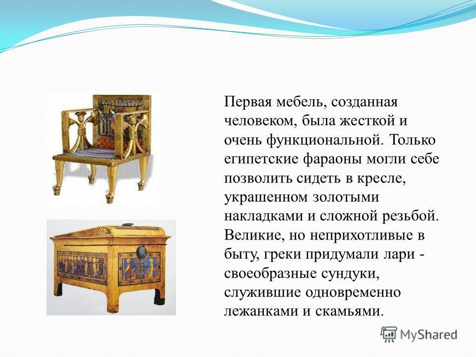 Первая мебель, созданная человеком, была жесткой и очень функциональной. Только египетские фараоны могли себе позволить сидеть в кресле, украшенном золотыми накладками и сложной резьбой. Великие, но неприхотливые в быту, греки придумали лари - своеоб