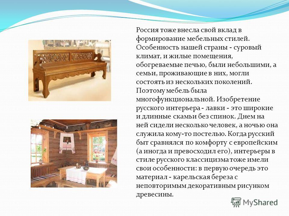 Россия тоже внесла свой вклад в формирование мебельных стилей. Особенность нашей страны - суровый климат, и жилые помещения, обогреваемые печью, были небольшими, а семьи, проживающие в них, могли состоять из нескольких поколений. Поэтому мебель была