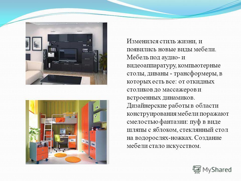 Изменился стиль жизни, и появились новые виды мебели. Мебель под аудио- и видеоаппаратуру, компьютерные столы, диваны - трансформеры, в которых есть все: от откидных столиков до массажеров и встроенных динамиков. Дизайнерские работы в области констру