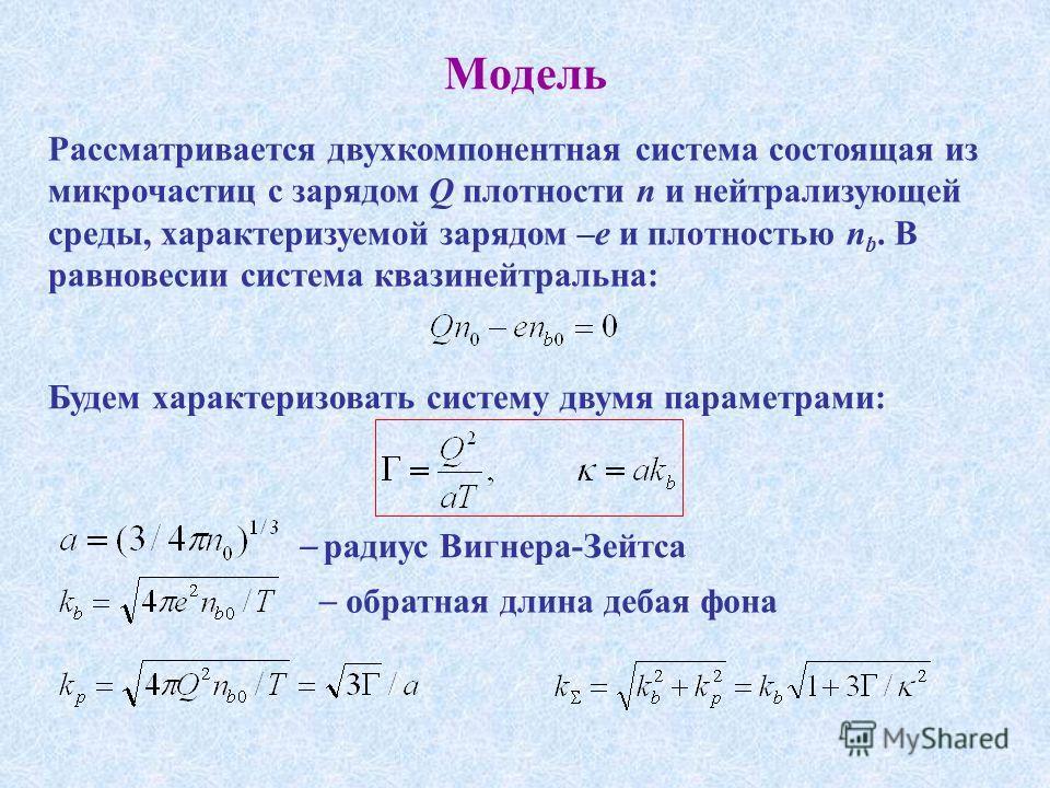 Модель Рассматривается двухкомпонентная система состоящая из микрочастиц с зарядом Q плотности n и нейтрализующей среды, характеризуемой зарядом –e и плотностью n b. В равновесии система квазинейтральна: Будем характеризовать систему двумя параметрам