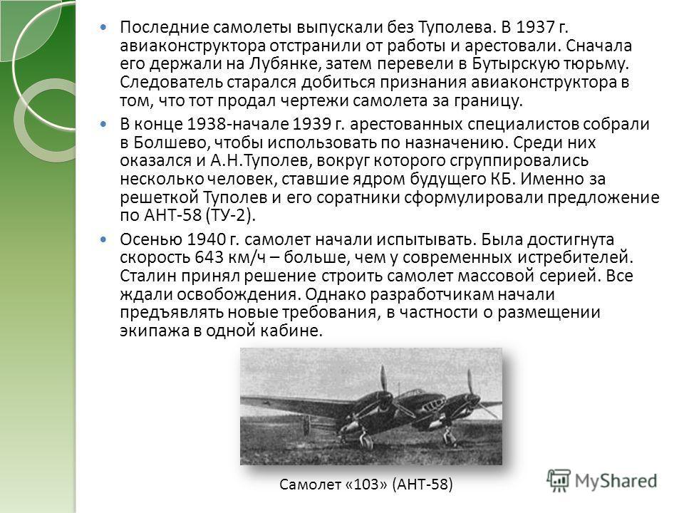 Последние самолеты выпускали без Туполева. В 1937 г. авиаконструктора отстранили от работы и арестовали. Сначала его держали на Лубянке, затем перевели в Бутырскую тюрьму. Следователь старался добиться признания авиаконструктора в том, что тот продал