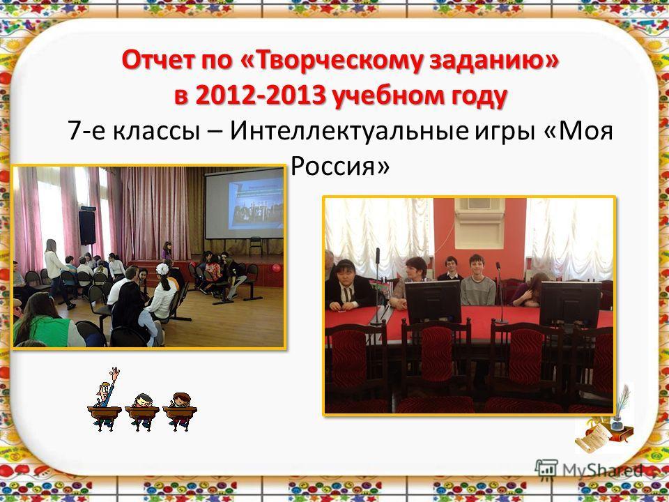 Отчет по «Творческому заданию» в 2012-2013 учебном году Отчет по «Творческому заданию» в 2012-2013 учебном году 7-е классы – Интеллектуальные игры «Моя Россия»