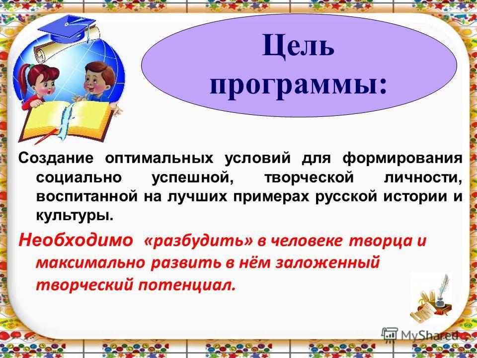Создание оптимальных условий для формирования социально успешной, творческой личности, воспитанной на лучших примерах русской истории и культуры. Необходимо «разбудить» в человеке творца и максимально развить в нём заложенный творческий потенциал. Це