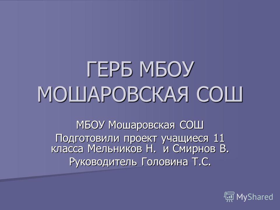 ГЕРБ МБОУ МОШАРОВСКАЯ СОШ МБОУ Мошаровская СОШ Подготовили проект учащиеся 11 класса Мельников Н. и Смирнов В. Руководитель Головина Т.С.