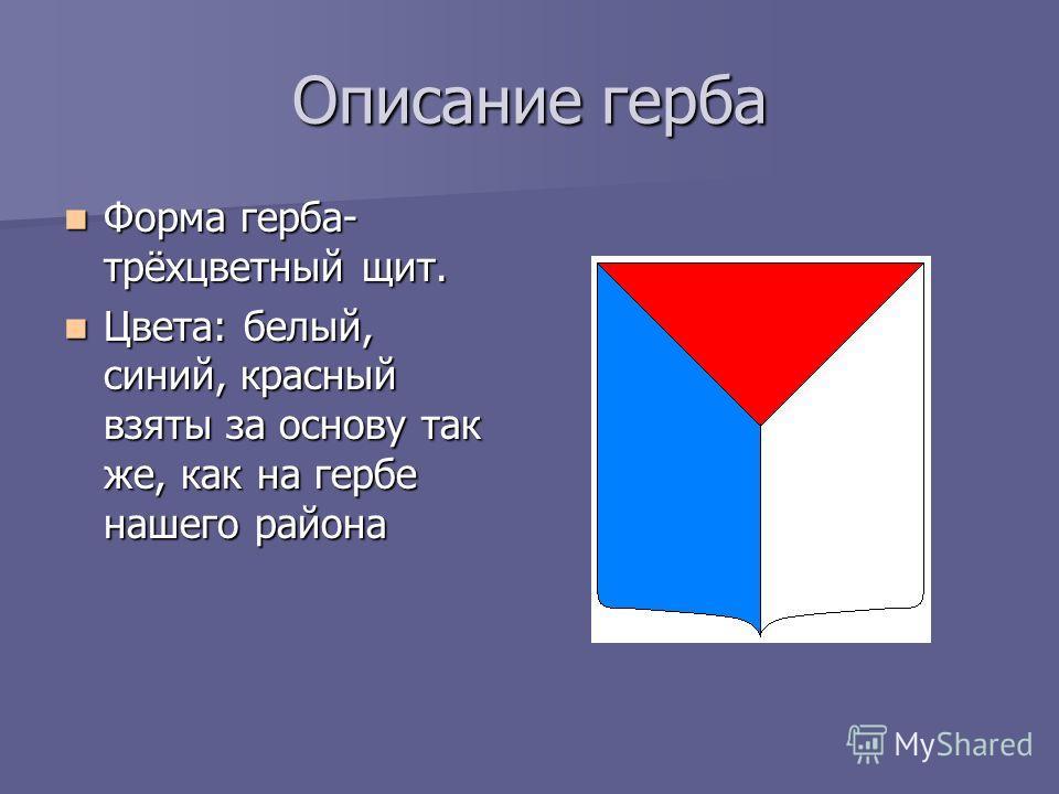 Описание герба Форма герба- трёхцветный щит. Форма герба- трёхцветный щит. Цвета: белый, синий, красный взяты за основу так же, как на гербе нашего района Цвета: белый, синий, красный взяты за основу так же, как на гербе нашего района