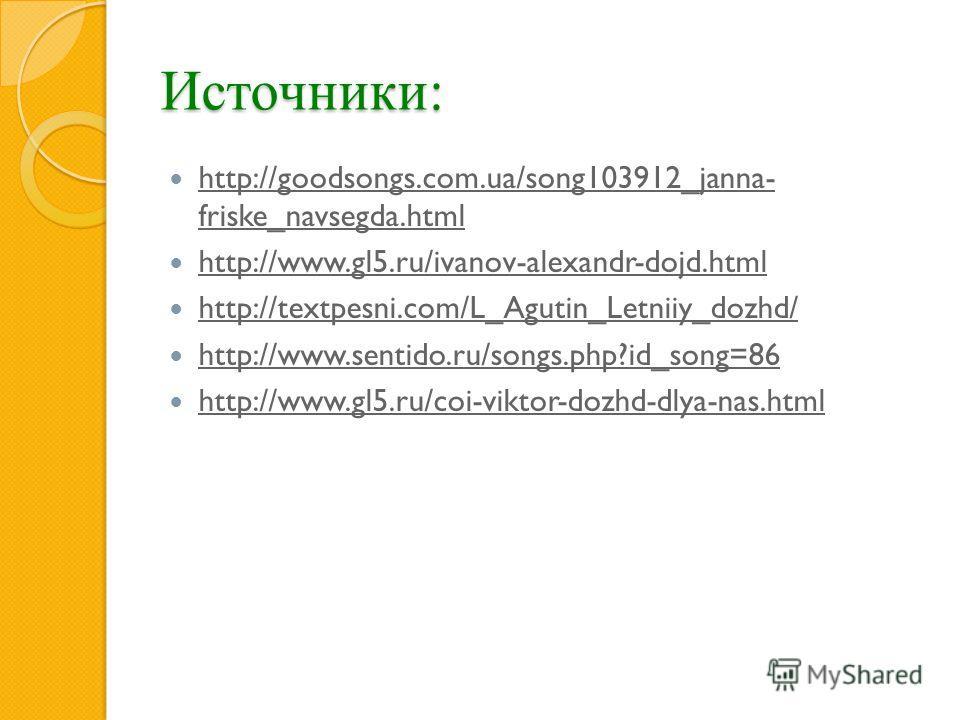 Источники: http://goodsongs.com.ua/song103912_janna- friske_navsegda.html http://goodsongs.com.ua/song103912_janna- friske_navsegda.html http://www.gl5.ru/ivanov-alexandr-dojd.html http://textpesni.com/L_Agutin_Letniiy_dozhd/ http://www.sentido.ru/so