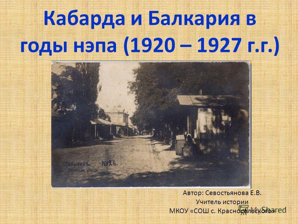 Кабарда и Балкария в годы нэпа (1920 – 1927 г.г.) Автор: Севостьянова Е.В. Учитель истории МКОУ «СОШ с. Красносельского»
