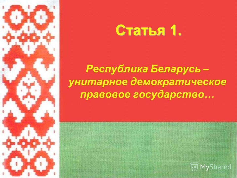 Статья 1. Республика Беларусь – унитарное демократическое правовое государство…