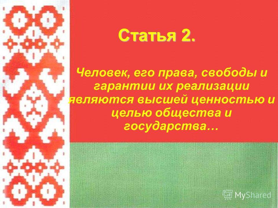 Человек, его права, свободы и гарантии их реализации являются высшей ценностью и целью общества и государства… Статья 2.
