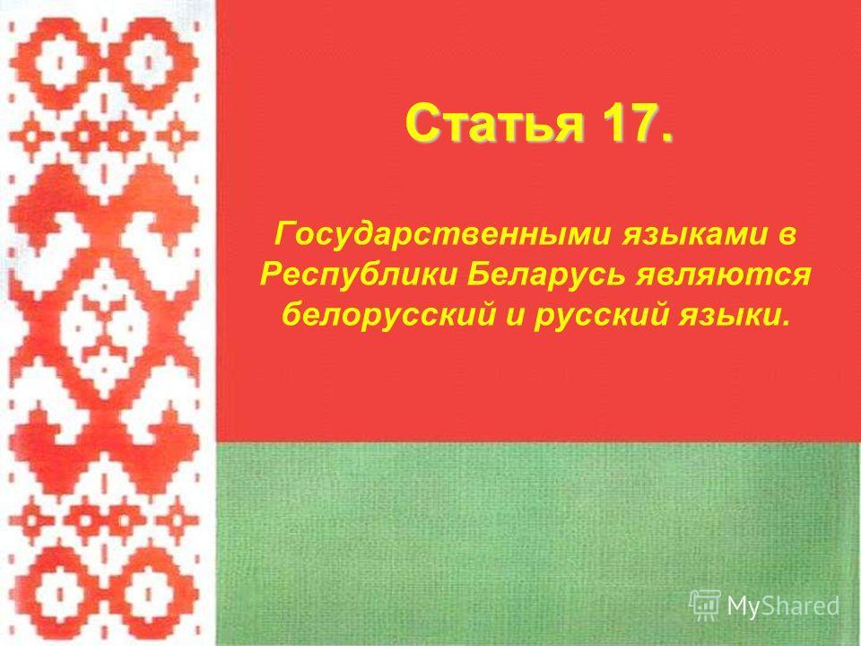 Государственными языками в Республики Беларусь являются белорусский и русский языки. Статья 17.