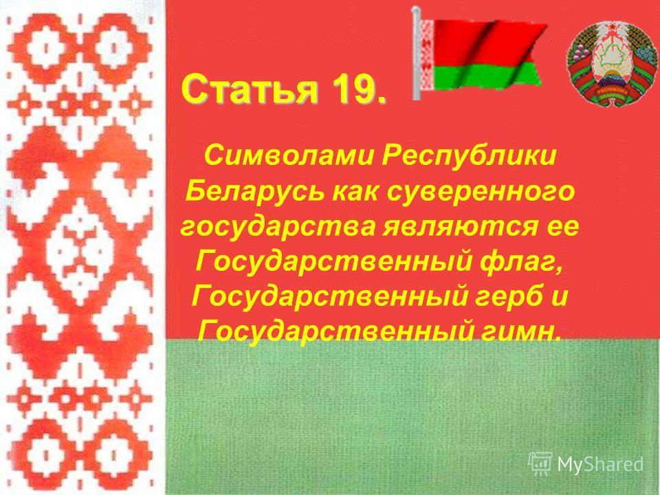 Символами Республики Беларусь как суверенного государства являются ее Государственный флаг, Государственный герб и Государственный гимн. Статья 19.