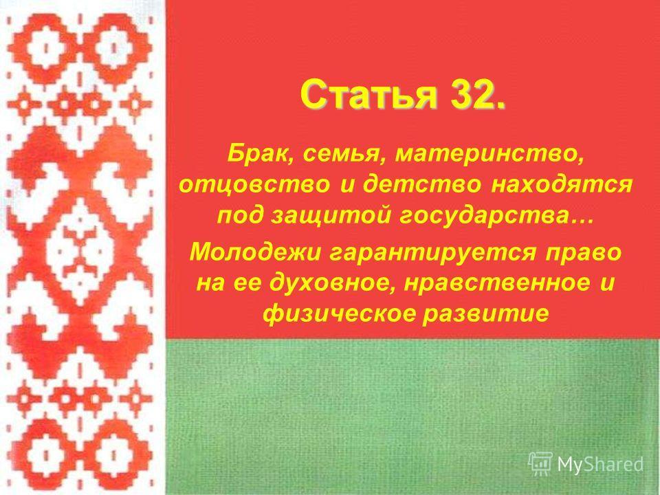 Брак, семья, материнство, отцовство и детство находятся под защитой государства… Молодежи гарантируется право на ее духовное, нравственное и физическое развитие Статья 32.