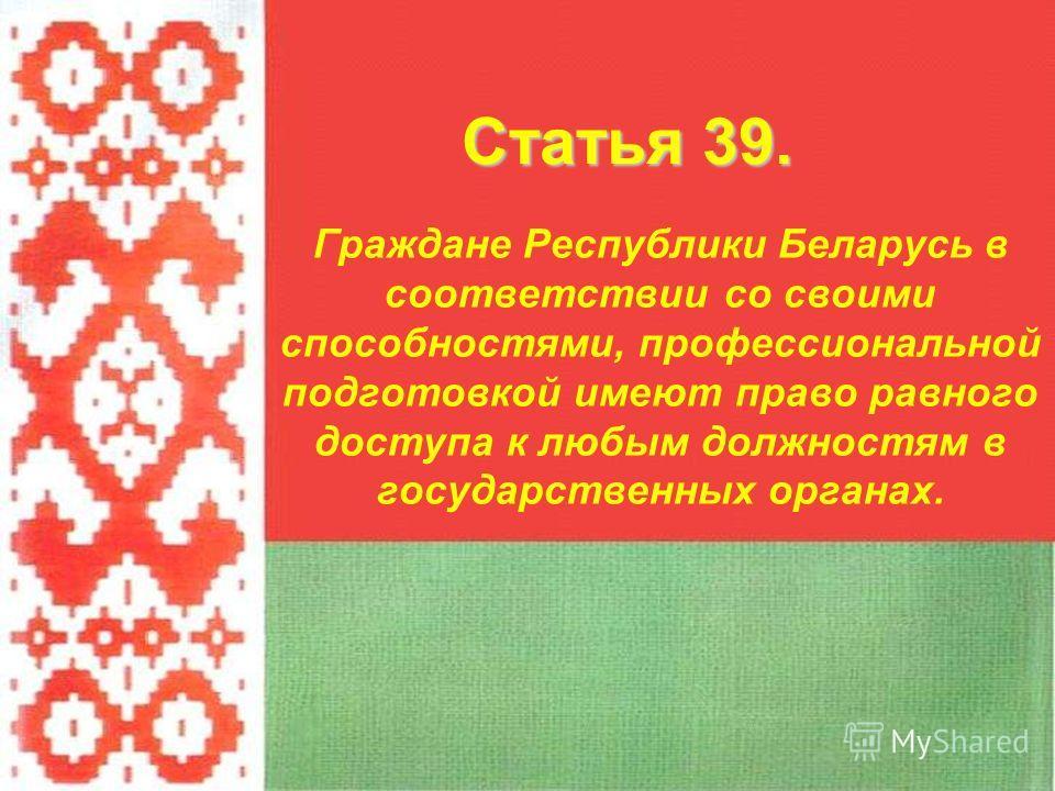 Граждане Республики Беларусь в соответствии со своими способностями, профессиональной подготовкой имеют право равного доступа к любым должностям в государственных органах. Статья 39.