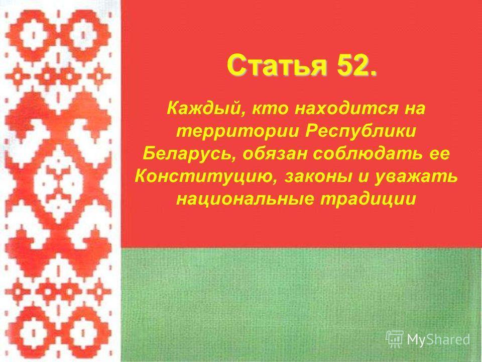 Каждый, кто находится на территории Республики Беларусь, обязан соблюдать ее Конституцию, законы и уважать национальные традиции Статья 52.