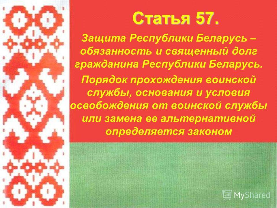 Защита Республики Беларусь – обязанность и священный долг гражданина Республики Беларусь. Порядок прохождения воинской службы, основания и условия освобождения от воинской службы или замена ее альтернативной определяется законом Статья 57.