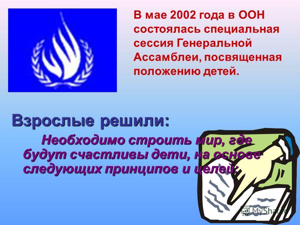 Взрослые решили: Необходимо строить мир, где будут счастливы дети, на основе следующих принципов и целей: Необходимо строить мир, где будут счастливы дети, на основе следующих принципов и целей: В мае 2002 года в ООН состоялась специальная сессия Ген