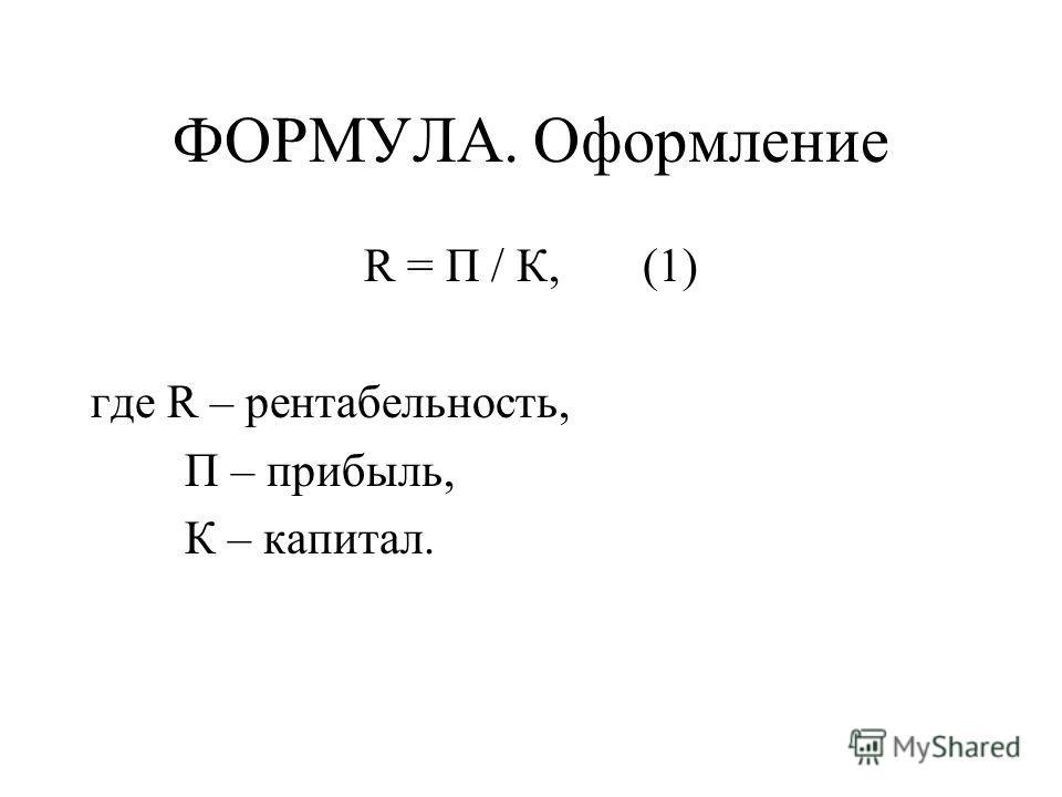 ФОРМУЛА. Оформление R = П / К, (1) где R – рентабельность, П – прибыль, К – капитал.