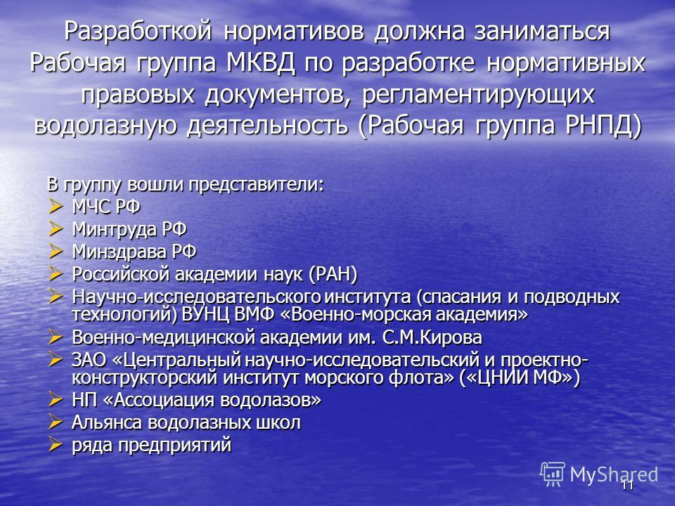 11 Разработкой нормативов должна заниматься Рабочая группа МКВД по разработке нормативных правовых документов, регламентирующих водолазную деятельность (Рабочая группа РНПД) Разработкой нормативов должна заниматься Рабочая группа МКВД по разработке н