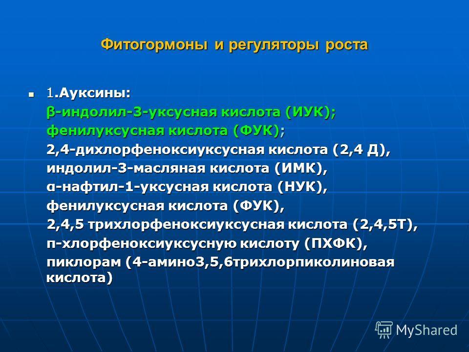 Фитогормоны и регуляторы роста 1.Ауксины: 1.Ауксины: β-индолил-3-уксусная кислота (ИУК); фенилуксусная кислота (ФУК); фенилуксусная кислота (ФУК); 2,4-дихлорфеноксиуксусная кислота (2,4 Д), индолил-3-масляная кислота (ИМК), индолил-3-масляная кислота