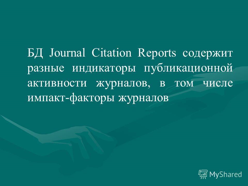 БД Journal Citation Reports содержит разные индикаторы публикационной активности журналов, в том числе импакт-факторы журналов
