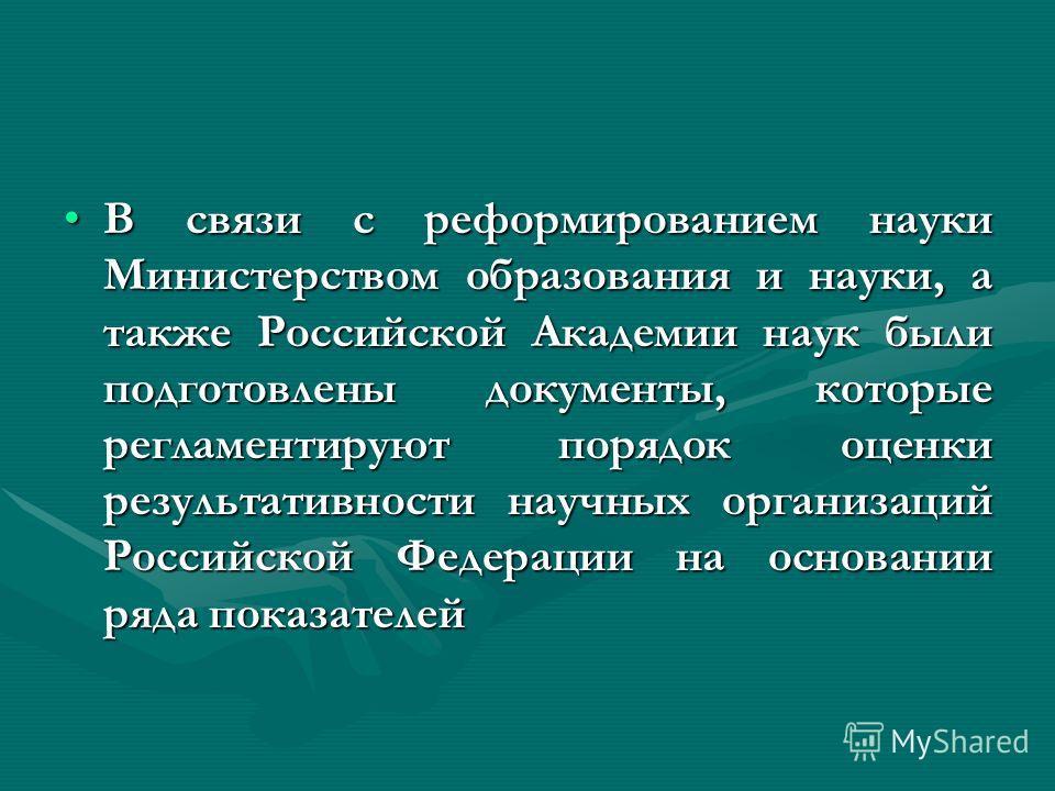 В связи с реформированием науки Министерством образования и науки, а также Российской Академии наук были подготовлены документы, которые регламентируют порядок оценки результативности научных организаций Российской Федерации на основании ряда показат