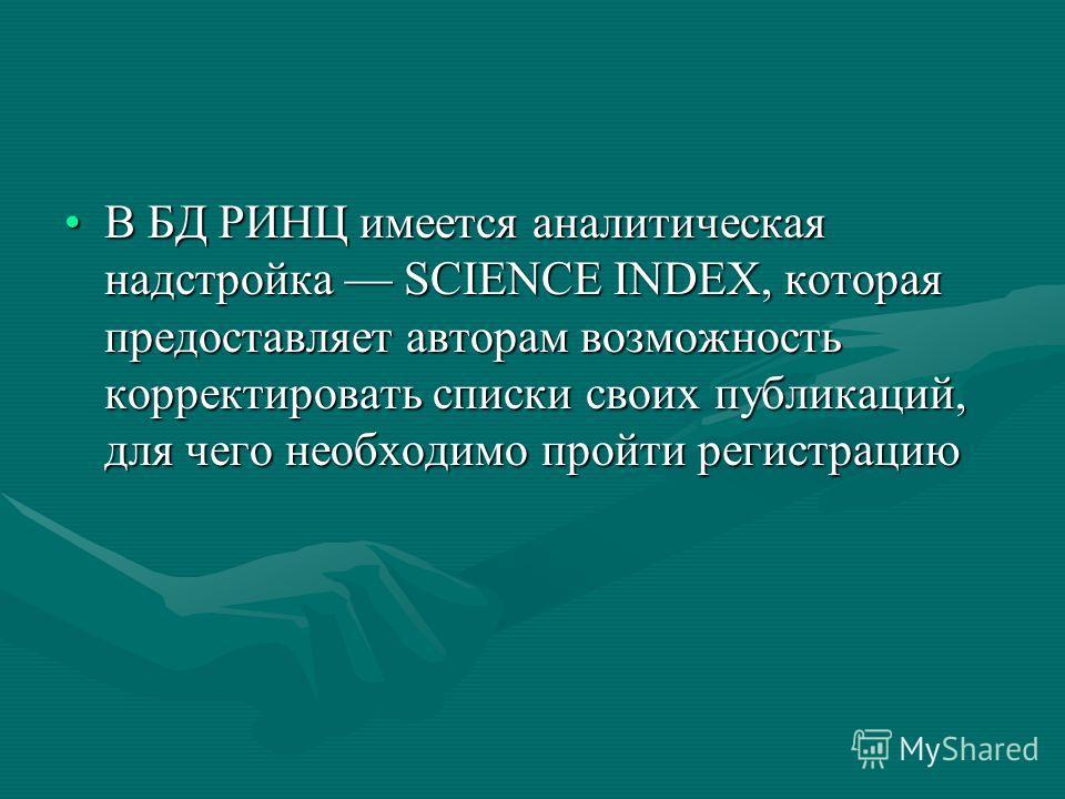 В БД РИНЦ имеется аналитическая надстройка SCIENCE INDEX, которая предоставляет авторам возможность корректировать списки своих публикаций, для чего необходимо пройти регистрациюВ БД РИНЦ имеется аналитическая надстройка SCIENCE INDEX, которая предос