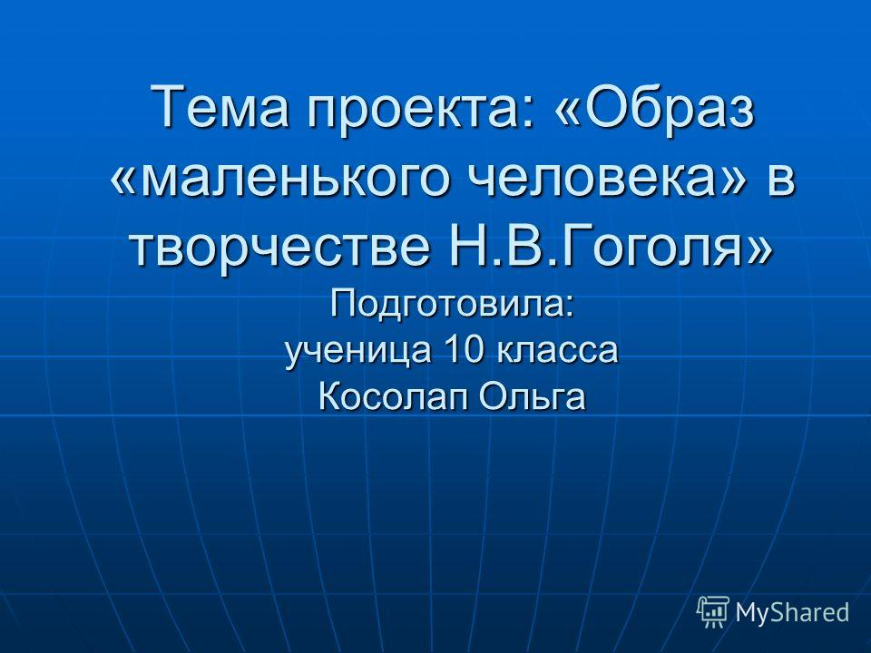 Тема проекта: «Образ «маленького человека» в творчестве Н.В.Гоголя» Подготовила: ученица 10 класса Косолап Ольга