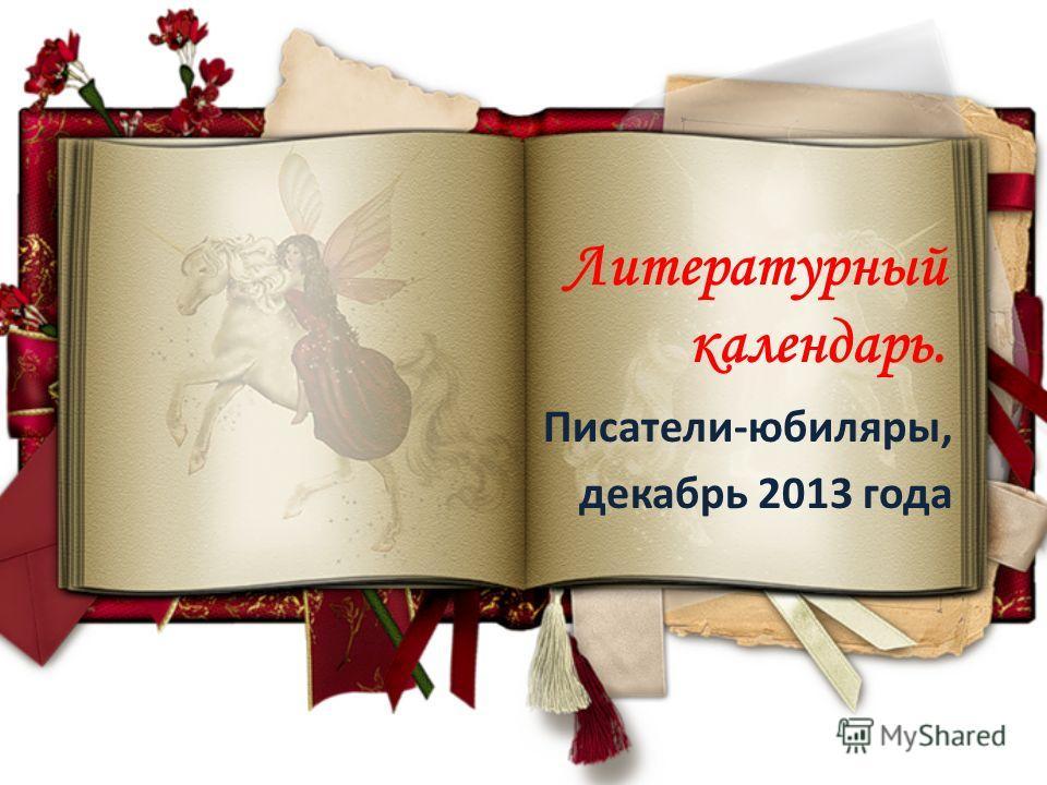 Литературный календарь. Писатели-юбиляры, декабрь 2013 года