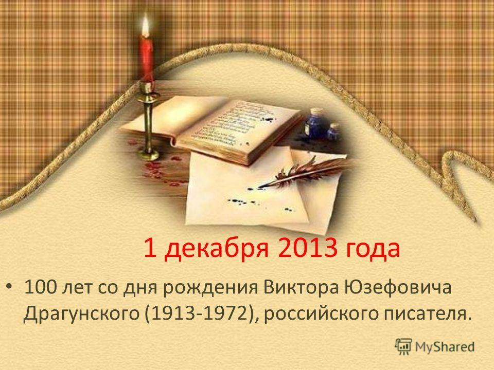 1 декабря 2013 года 100 лет со дня рождения Виктора Юзефовича Драгунского (1913-1972), российского писателя.