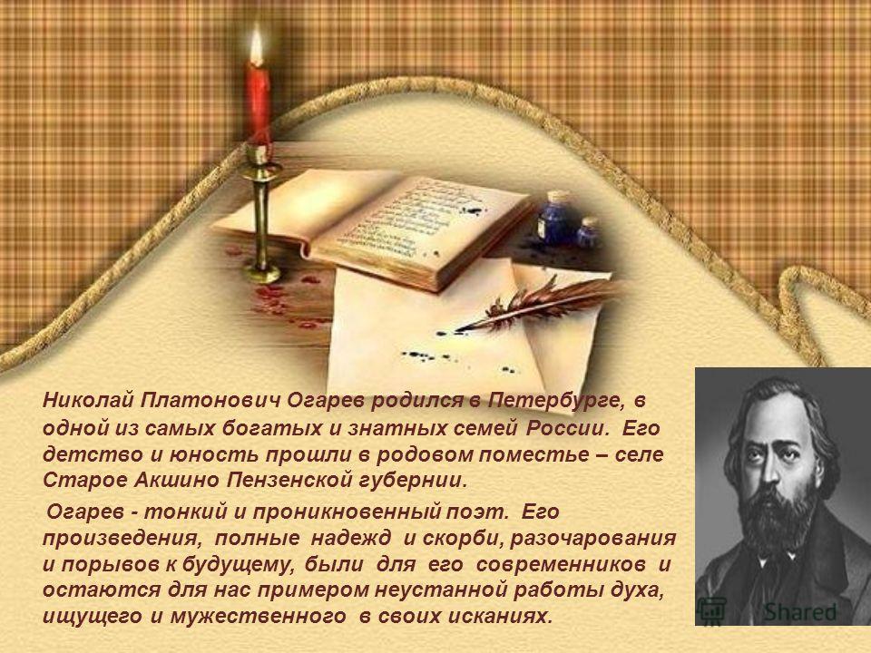 Николай Платонович Огарев родился в Петербурге, в одной из самых богатых и знатных семей России. Его детство и юность прошли в родовом поместье – селе Старое Акшино Пензенской губернии. Огарев - тонкий и проникновенный поэт. Его произведения, полные