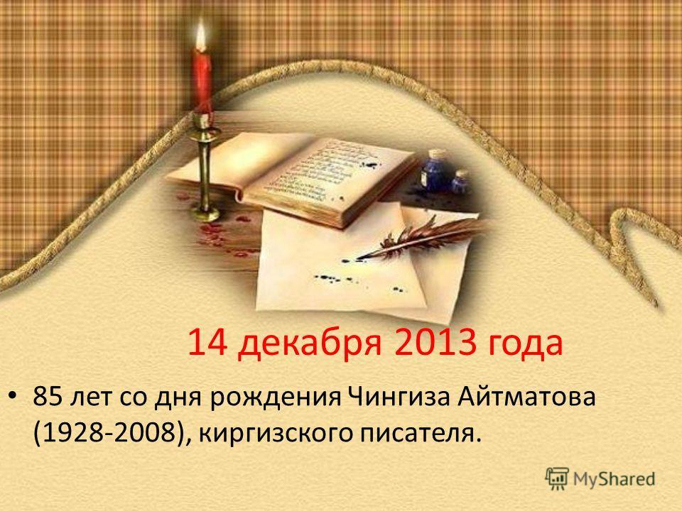 14 декабря 2013 года 85 лет со дня рождения Чингиза Айтматова (1928-2008), киргизского писателя.
