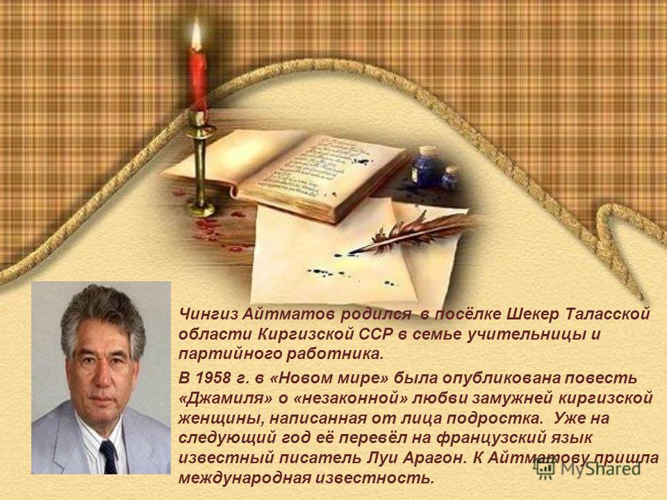 Чингиз Айтматов родился в посёлке Шекер Таласской области Киргизской ССР в семье учительницы и партийного работника. В 1958 г. в «Новом мире» была опубликована повесть «Джамиля» о «незаконной» любви замужней киргизской женщины, написанная от лица под