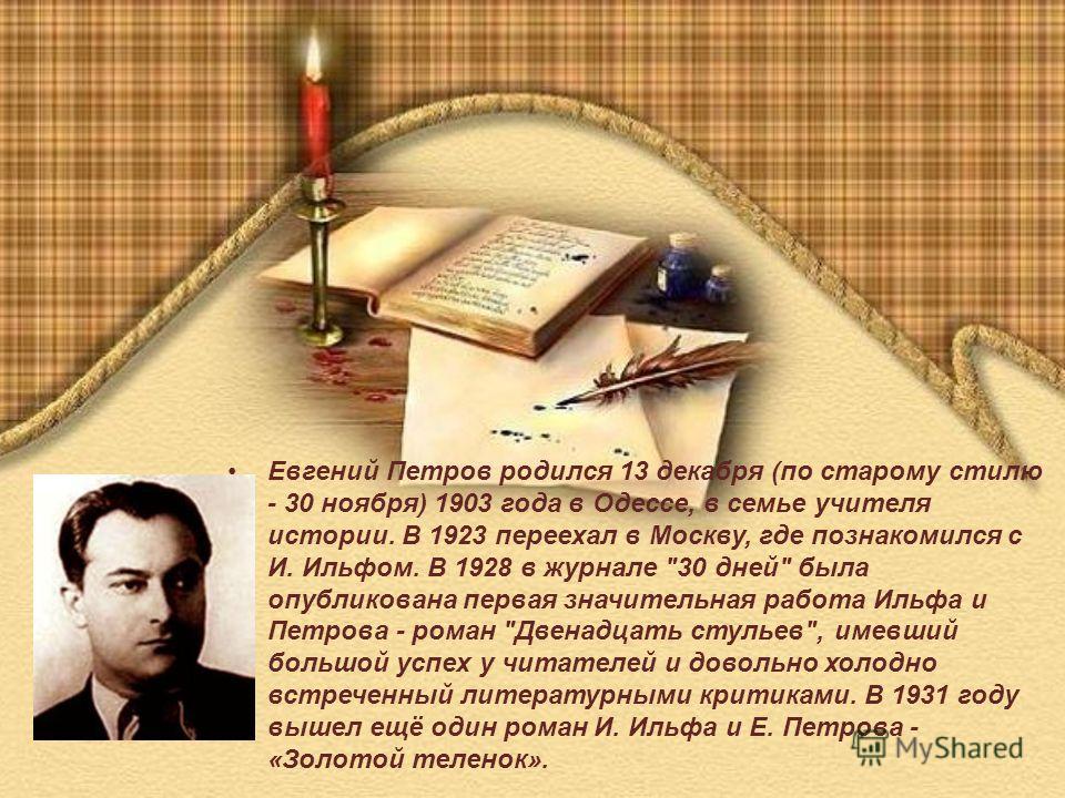 Евгений Петров родился 13 декабря (по старому стилю - 30 ноября) 1903 года в Одессе, в семье учителя истории. В 1923 переехал в Москву, где познакомился с И. Ильфом. В 1928 в журнале