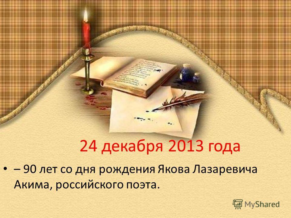 24 декабря 2013 года – 90 лет со дня рождения Якова Лазаревича Акима, российского поэта.