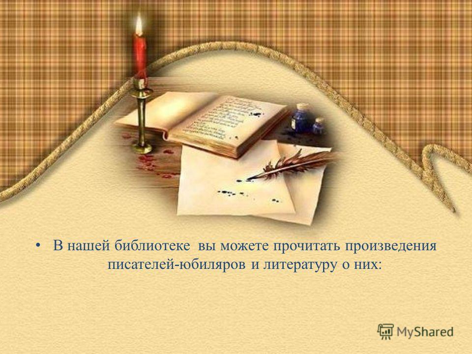 В нашей библиотеке вы можете прочитать произведения писателей-юбиляров и литературу о них: