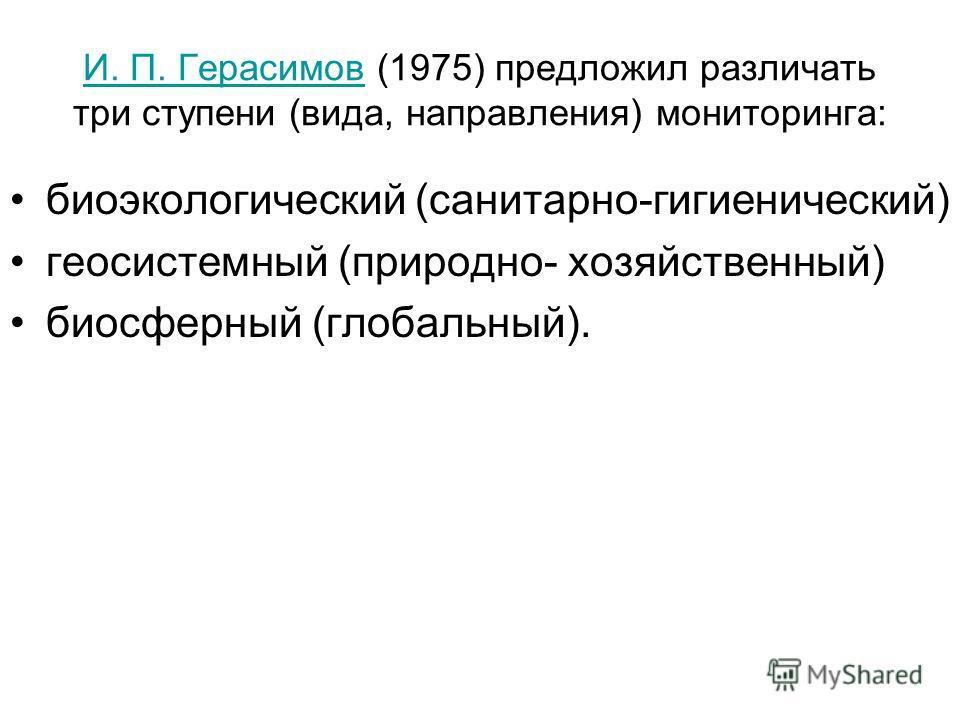 И. П. ГерасимовИ. П. Герасимов (1975) предложил различать три ступени (вида, направления) мониторинга: биоэкологический (санитарно-гигиенический) геосистемный (природно- хозяйственный) биосферный (глобальный).