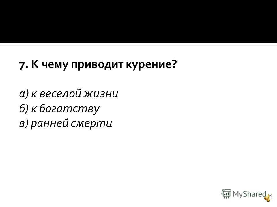 7. К чему приводит курение? а) к веселой жизни б) к богатству в) ранней смерти