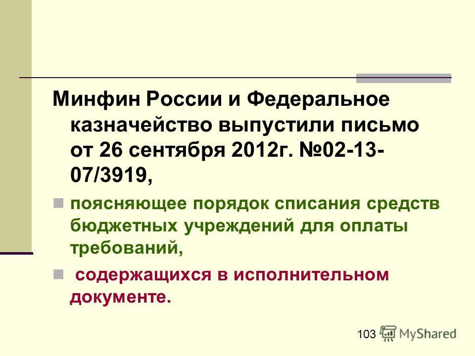 103 Минфин России и Федеральное казначейство выпустили письмо от 26 сентября 2012г. 02-13- 07/3919, поясняющее порядок списания средств бюджетных учреждений для оплаты требований, содержащихся в исполнительном документе.