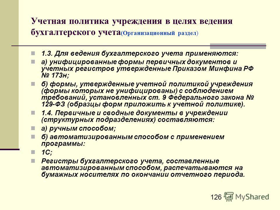 126 Учетная политика учреждения в целях ведения бухгалтерского учета (Организационный раздел) 1.3. Для ведения бухгалтерского учета применяются: а) унифицированные формы первичных документов и учетных регистров утвержденные Приказом Минфина РФ 173н;