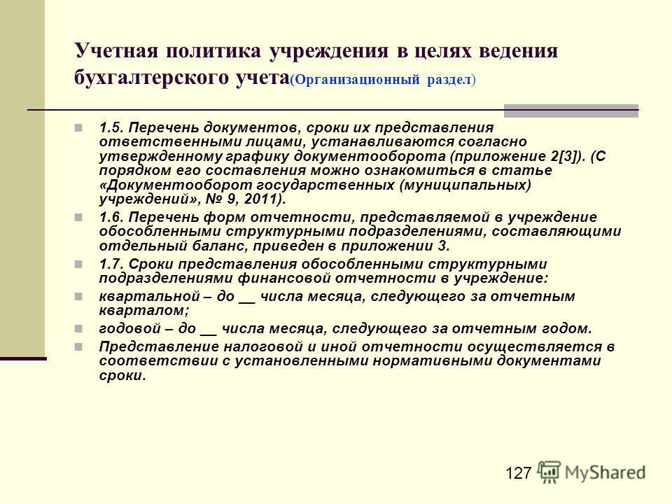 127 Учетная политика учреждения в целях ведения бухгалтерского учета (Организационный раздел) 1.5. Перечень документов, сроки их представления ответственными лицами, устанавливаются согласно утвержденному графику документооборота (приложение 2[3]). (