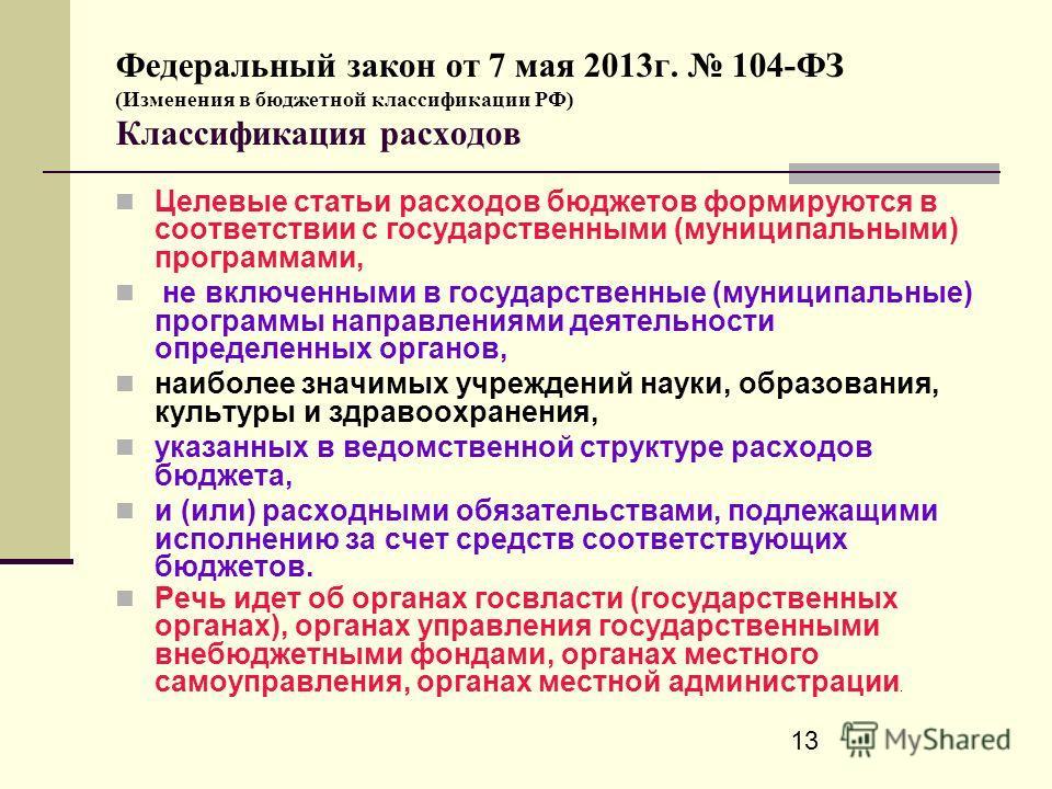 13 Федеральный закон от 7 мая 2013г. 104-ФЗ (Изменения в бюджетной классификации РФ) Классификация расходов Целевые статьи расходов бюджетов формируются в соответствии с государственными (муниципальными) программами, не включенными в государственные