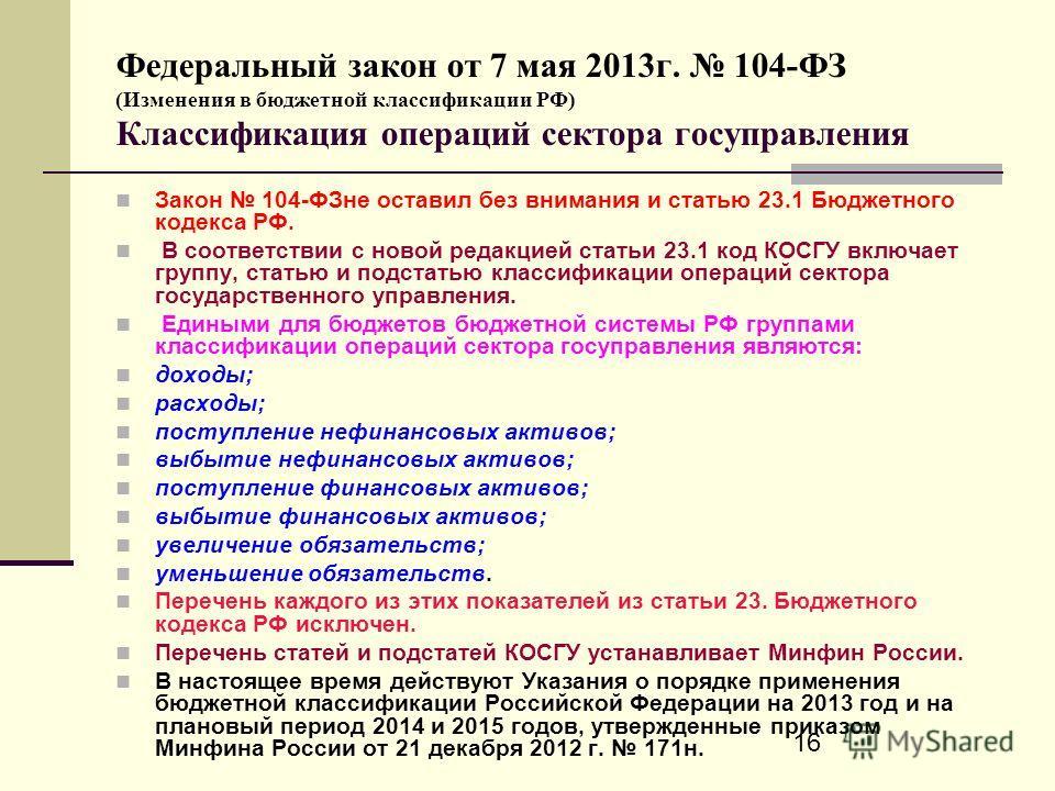 16 Федеральный закон от 7 мая 2013г. 104-ФЗ (Изменения в бюджетной классификации РФ) Классификация операций сектора госуправления Закон 104-ФЗне оставил без внимания и статью 23.1 Бюджетного кодекса РФ. В соответствии с новой редакцией статьи 23.1 ко