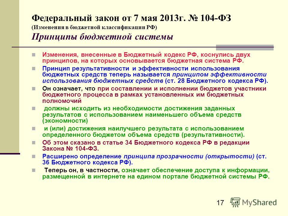 17 Федеральный закон от 7 мая 2013г. 104-ФЗ (Изменения в бюджетной классификации РФ) Принципы бюджетной системы Изменения, внесенные в Бюджетный кодекс РФ, коснулись двух принципов, на которых основывается бюджетная система РФ. Принцип результативнос