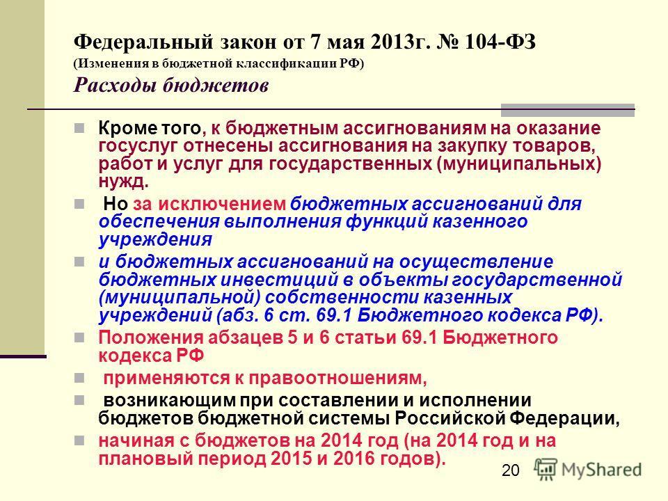 20 Федеральный закон от 7 мая 2013г. 104-ФЗ (Изменения в бюджетной классификации РФ) Расходы бюджетов Кроме того, к бюджетным ассигнованиям на оказание госуслуг отнесены ассигнования на закупку товаров, работ и услуг для государственных (муниципальны