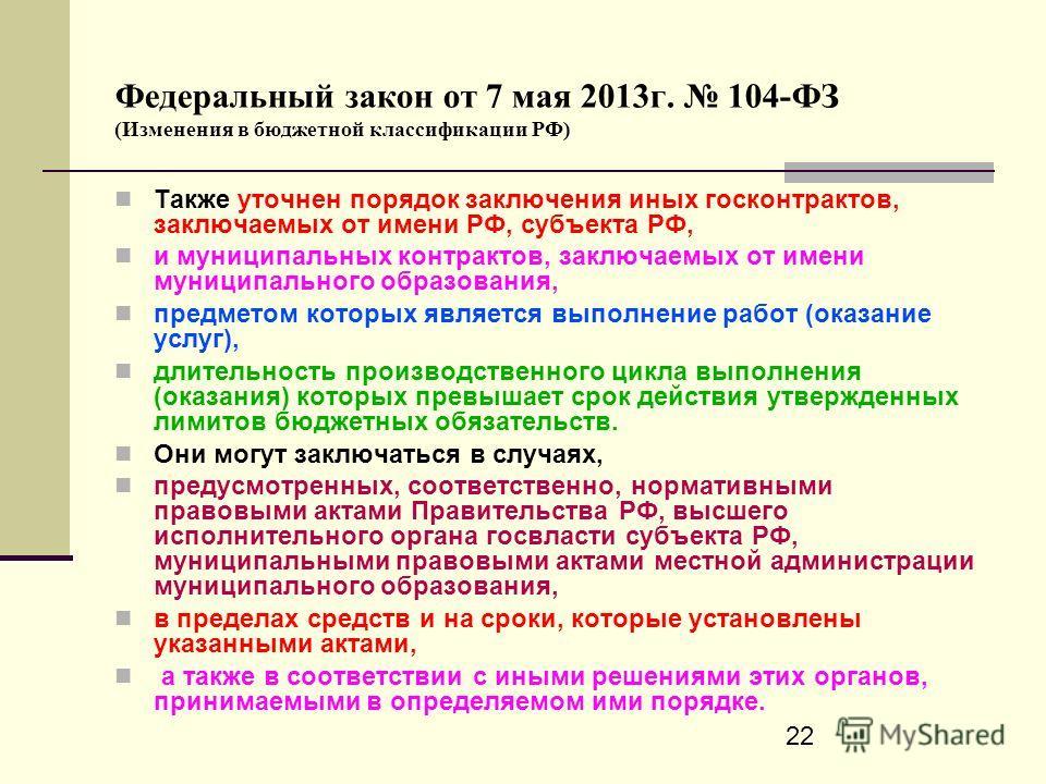 22 Федеральный закон от 7 мая 2013г. 104-ФЗ (Изменения в бюджетной классификации РФ) Также уточнен порядок заключения иных госконтрактов, заключаемых от имени РФ, субъекта РФ, и муниципальных контрактов, заключаемых от имени муниципального образовани