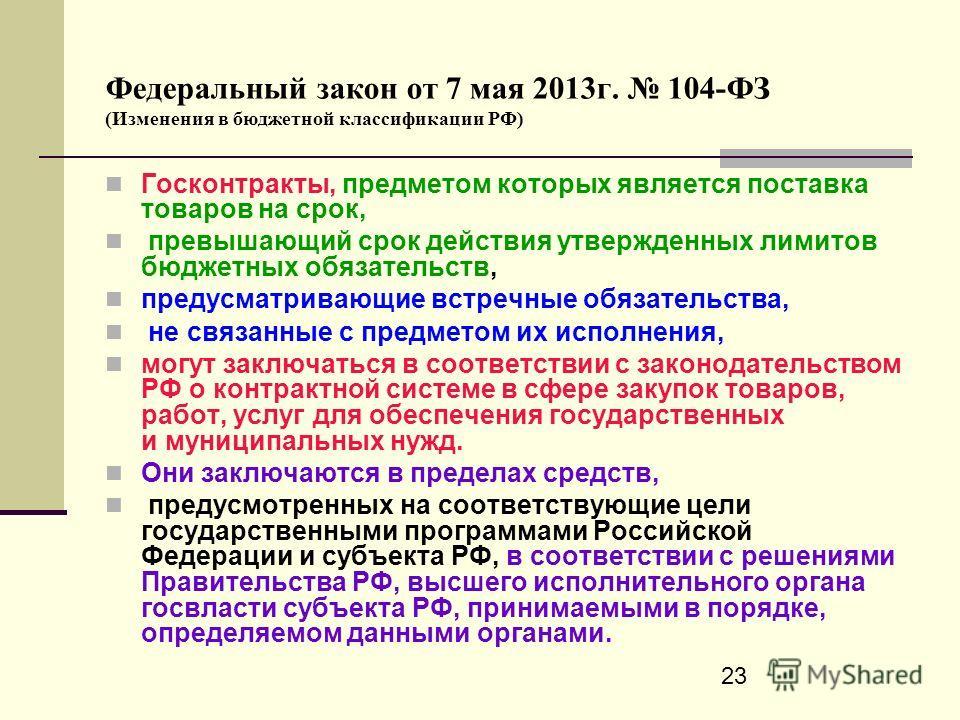 23 Федеральный закон от 7 мая 2013г. 104-ФЗ (Изменения в бюджетной классификации РФ) Госконтракты, предметом которых является поставка товаров на срок, превышающий срок действия утвержденных лимитов бюджетных обязательств, предусматривающие встречные