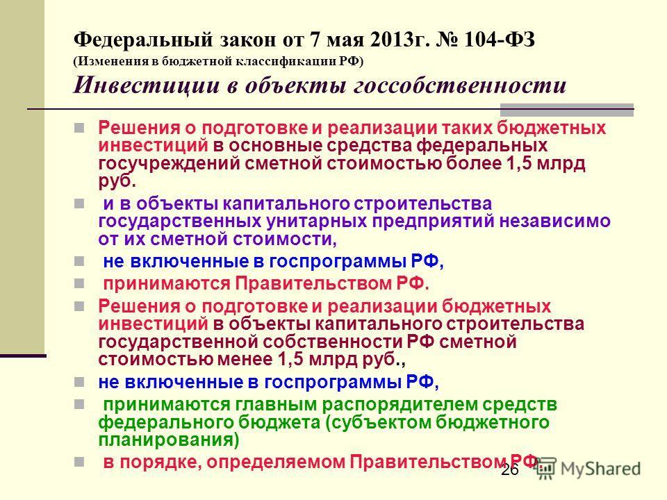 26 Федеральный закон от 7 мая 2013г. 104-ФЗ (Изменения в бюджетной классификации РФ) Инвестиции в объекты госсобственности Решения о подготовке и реализации таких бюджетных инвестиций в основные средства федеральных госучреждений сметной стоимостью б